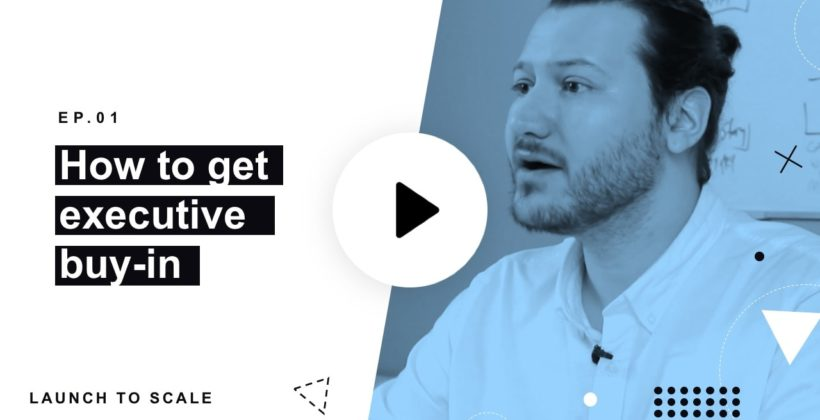 Launch to Scale Ep. 01: Getting Executive Buy-In and Support